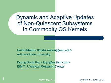 March 23, 2007DynAMOS -- EuroSys '07 1 Dynamic and Adaptive Updates of Non-Quiescent Subsystems in Commodity OS Kernels Kristis Makris Arizona State University.