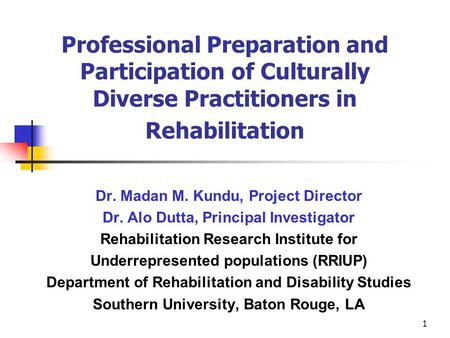 1 Professional Preparation and Participation of Culturally Diverse Practitioners in Rehabilitation Dr. Madan M. Kundu, Project Director Dr. Alo Dutta,