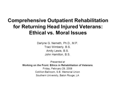 Comprehensive Outpatient Rehabilitation for Returning Head Injured Veterans: Ethical vs. Moral Issues Darlyne G. Nemeth, Ph.D., M.P. Traci Wimberly, B.S.