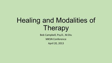 Healing and Modalities of Therapy Bob Campbell, Psy.D., M.Div. MKSN Conference April 20, 2013.