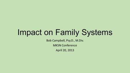 Impact on Family Systems Bob Campbell, Psy.D., M.Div. MKSN Conference April 20, 2013.