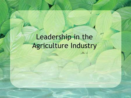 Leadership in the Agriculture Industry. Good Leadership Qualities Integrity –Honesty Courage –Willing to go forward under difficult circumstances Management.