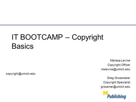 IT BOOTCAMP – Copyright Basics Melissa Levine Copyright Officer  Greg Grossmeier Copyright Specialist