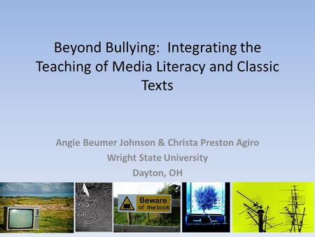 Beyond Bullying: Integrating the Teaching of Media Literacy and Classic Texts Angie Beumer Johnson & Christa Preston Agiro Wright State University Dayton,