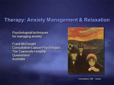 Therapy: Anxiety Management & Relaxation Psychological techniques for managing anxiety Frank McDonald Consultation-Liaison Psychologist The Townsville.