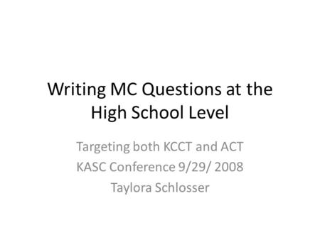 Writing MC Questions at the High School Level Targeting both KCCT and ACT KASC Conference 9/29/ 2008 Taylora Schlosser.