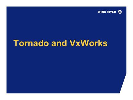Tornado and VxWorks. Copyright © Wind River Systems, Inc.2 Tornado-VxWorks Architecture The Real-Time, Multitasking OS Intertask Synchronization and Communication.