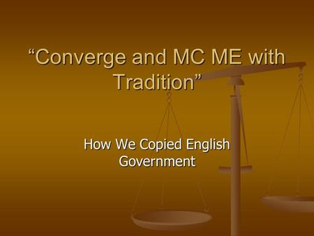 """Converge and MC ME with Tradition"" ""Converge and MC ME with Tradition"" How We Copied English Government."