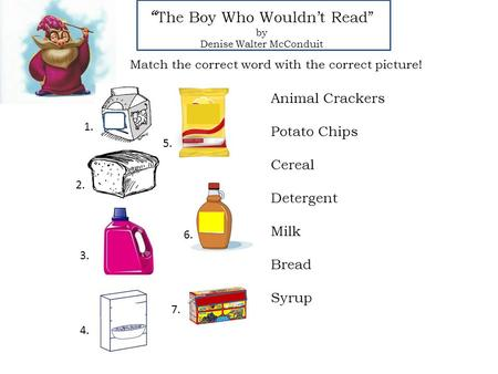 """ The Boy Who Wouldn't Read"" by Denise Walter McConduit Animal Crackers Potato Chips Cereal Detergent Milk Bread Syrup Match the correct word with the."