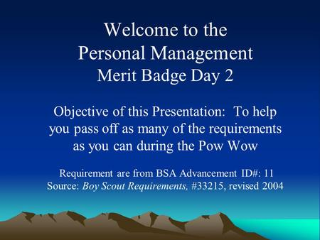 Welcome to the Personal Management Merit Badge Day 2 Objective of this Presentation: To help you pass off as many of the requirements as you can during.