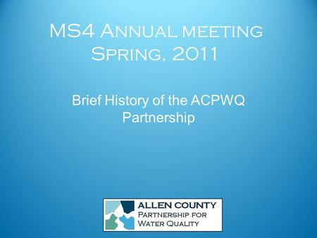MS4 Annual meeting Spring, 2011 Brief History of the ACPWQ Partnership.