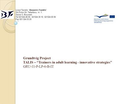 "Grundtvig Project TALIS – ""Trainers in adult learning - innovative strategies"" GRU-11-P-LP-6-B-IT Liceul Teoretic ""Benjamin Franklin"" Str.Pictor Gh. Tattarescu,"
