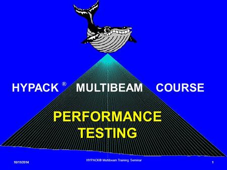10/11/20141 1 HYPACK® Multibeam Training Seminar PERFORMANCE TESTING HYPACK ® MULTIBEAM COURSE.