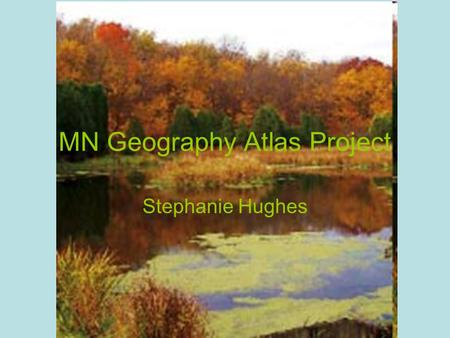 MN Geography Atlas Project Stephanie Hughes. Different Parts of Minnesota ATLAS PAGES USED: Bogs-Iron Range- Arrowhead: page 47 Heartland: page 54 Southern.