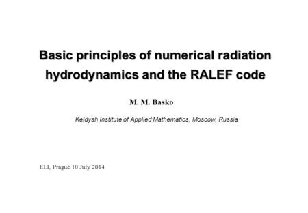 Basic principles of numerical radiation hydrodynamics and the RALEF code M. M. Basko ELI, Prague 10 July 2014 Keldysh Institute of Applied Mathematics,
