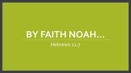 "BY FAITH NOAH… Hebrews 11:7. Introduction Noah's obedient faith is extoled in Hebrews Chapter Eleven and Verse Seven: ""By faith Noah, being warned by."