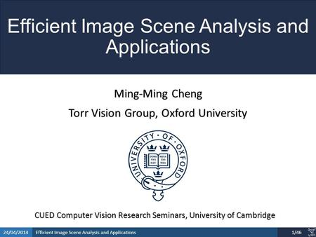 Efficient Image Scene Analysis and Applications24/04/20141/46 Efficient Image Scene Analysis and Applications Ming-Ming Cheng Torr Vision Group, Oxford.