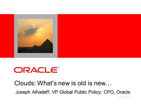 Clouds: What's new is old is new… Joseph Alhadeff, VP Global Public Policy; CPO, Oracle.