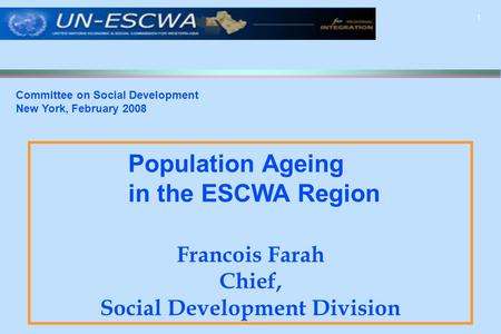 1 Francois Farah Chief, Social Development Division Committee on Social Development New York, February 2008 Population Ageing in the ESCWA Region.