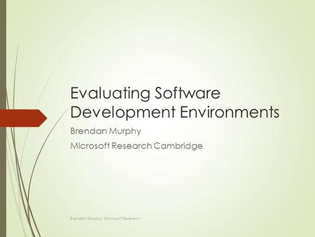Evaluating Software Development Environments Brendan Murphy Microsoft Research Cambridge Brendan Murphy: Microsoft Research.