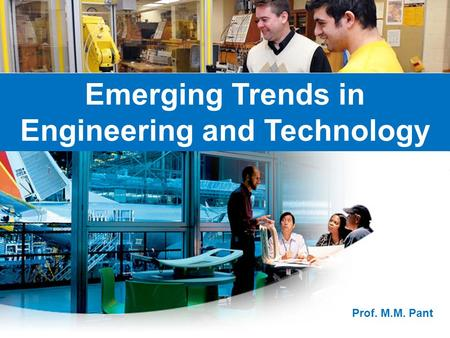 Emerging Trends in Engineering and Technology Prof. M.M. Pant.