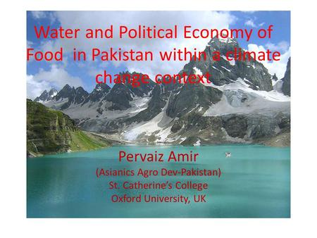 Water and Political Economy of Food in Pakistan within a climate change context Pervaiz Amir (Asianics Agro Dev-Pakistan) St. Catherine's College Oxford.
