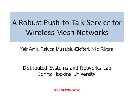 A Robust Push-to-Talk Service for Wireless Mesh Networks Yair Amir, Raluca Musaloiu-Elefteri, Nilo Rivera Distributed Systems and Networks Lab Johns Hopkins.