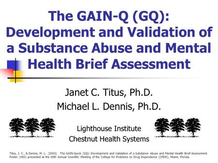 The GAIN-Q (GQ): Development and Validation of a Substance Abuse and Mental Health Brief Assessment Janet C. Titus, Ph.D. Michael L. Dennis, Ph.D. Lighthouse.
