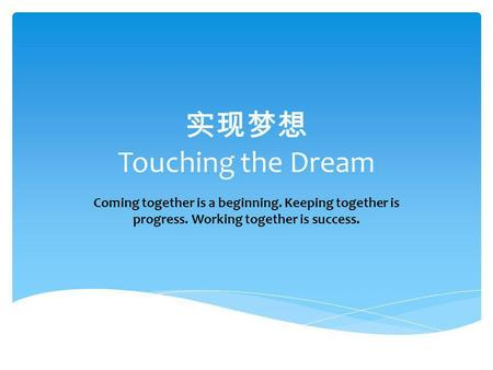 实现梦想 Touching the Dream Coming together is a beginning. Keeping together is progress. Working together is success.