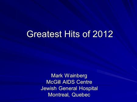 Greatest Hits of 2012 Mark Wainberg McGill AIDS Centre Jewish General Hospital Montreal, Quebec.