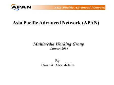 Asia Pacific Advanced Network (APAN) Multimedia Working Group January 2004 By Omar A. Abouabdalla.