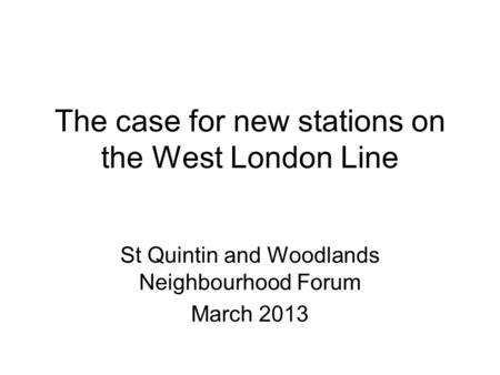 The case for new stations on the West London Line St Quintin and Woodlands Neighbourhood Forum March 2013.