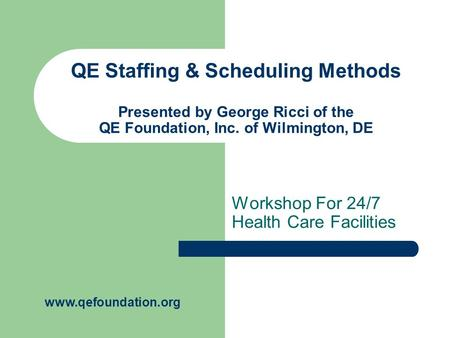 QE Staffing & Scheduling Methods Presented by George Ricci of the QE Foundation, Inc. of Wilmington, DE Workshop For 24/7 Health Care Facilities www.qefoundation.org.