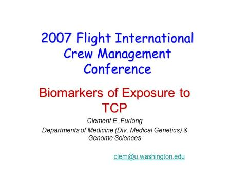 2007 Flight International Crew Management Conference Biomarkers of Exposure to TCP Clement E. Furlong Departments of Medicine (Div. Medical Genetics) &