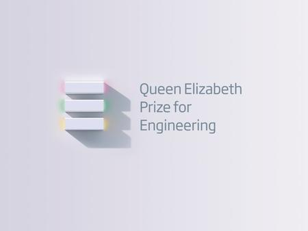 01 Queen Elizabeth Prize for Engineering Introduction The 2015 Queen Elizabeth Prize for Engineering will reward and celebrate an individual (or up to.