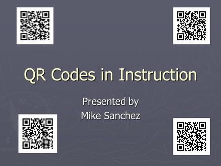 QR Codes in Instruction Presented by Mike Sanchez.