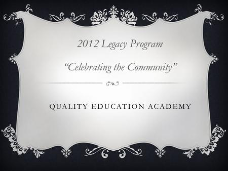 "QUALITY EDUCATION ACADEMY 2012 Legacy Program ""Celebrating the Community"""