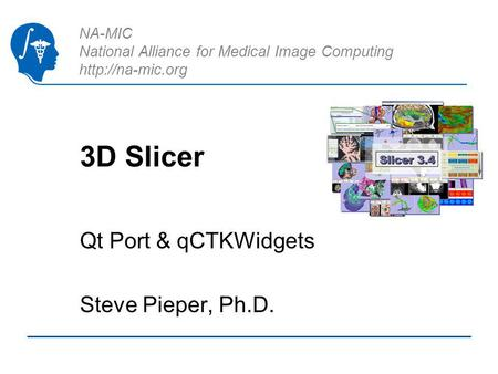 NA-MIC National Alliance for Medical Image Computing  3D Slicer Qt Port & qCTKWidgets Steve Pieper, Ph.D.