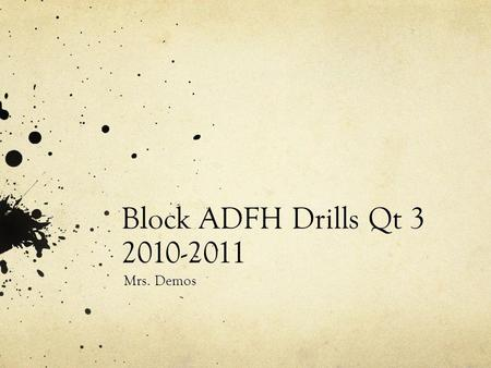Block ADFH Drills Qt 3 2010-2011 Mrs. Demos. Drill 1 Homework: Bring a children's book for Service Learning. Due 1/31 Objective: The students will be.