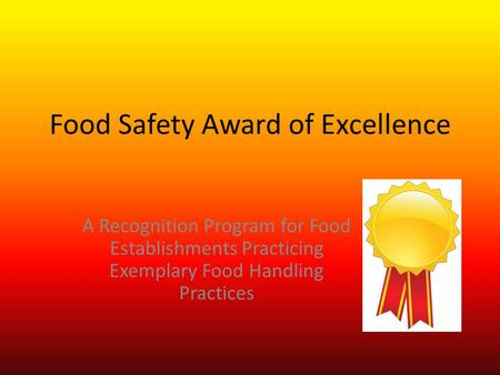 Food Safety Award of Excellence A Recognition Program for Food Establishments Practicing Exemplary Food Handling Practices.