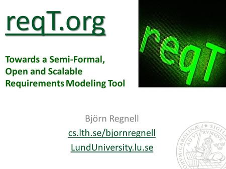 ReqT.org reqT.org reqT.org Towards a Semi-Formal, Open and Scalable Requirements Modeling Tool Björn Regnell cs.lth.se/bjornregnell LundUniversity.lu.se.