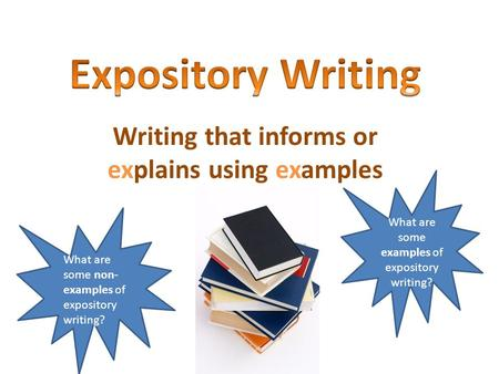 Writing that informs or explains using examples What are some examples of expository writing? What are some non- examples of expository writing?