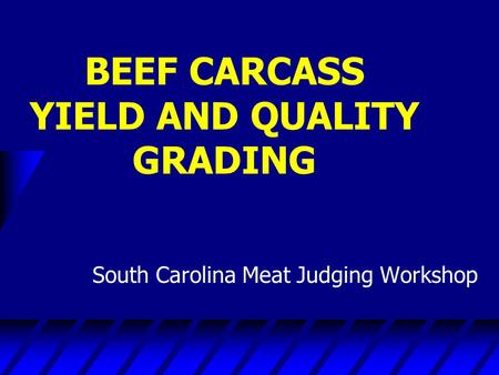 BEEF CARCASS YIELD AND QUALITY GRADING South Carolina Meat Judging Workshop.