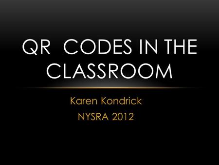 Karen Kondrick NYSRA 2012 QR CODES IN THE CLASSROOM.