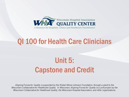 Disclaimer information here… Click to edit Master title style QI 100 for Health Care Clinicians Unit 5: Capstone and Credit Aligning Forces for Quality.