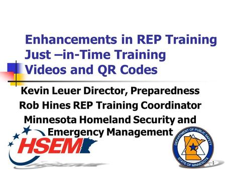 1 Enhancements in REP Training Just –in-Time Training Videos and QR Codes Kevin Leuer Director, Preparedness Rob Hines REP Training Coordinator Minnesota.