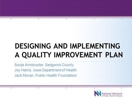 DESIGNING AND IMPLEMENTING A QUALITY IMPROVEMENT PLAN Sonja Armbruster, Sedgwick County Joy Harris, Iowa Department of Health Jack Moran, Public Health.