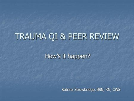 TRAUMA QI & PEER REVIEW Katrina Strowbridge, BSN, RN, CWS How's it happen?