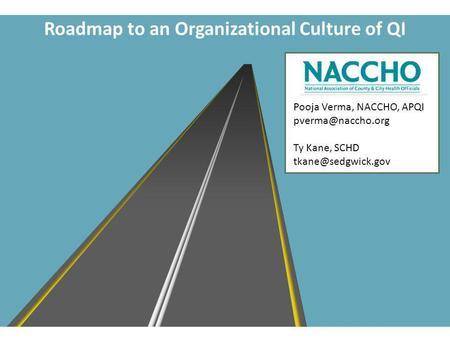 Roadmap to an Organizational Culture of QI Pooja Verma, NACCHO, APQI Ty Kane, SCHD