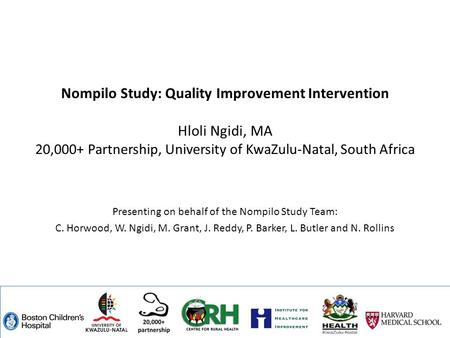 Nompilo Study: Quality Improvement Intervention Hloli Ngidi, MA 20,000+ Partnership, University of KwaZulu-Natal, South Africa Presenting on behalf of.